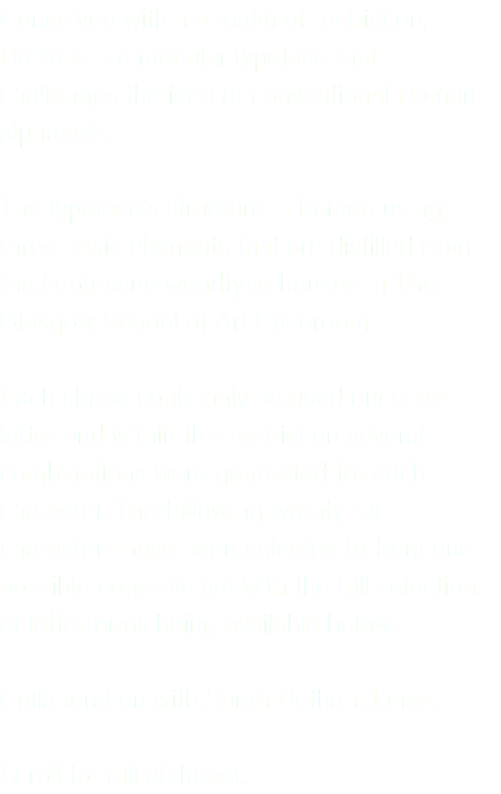 Conceived within a realm of restriction, Bastard is a modular typeface that challenges the idea of conventional Roman alphabets. The typeface's structure is formed using three basic elements that are distilled from the Grotesque woodtype housed in The Glasgow School of Art Caseroom. Each shape could only be used once per letter and within this restriction several combinations were generated for each character. The following twenty six characters have been selected to form one possible cohesive set with the full selection of letterforms being available below. Collaboration with Sarah Bethan Jones. Scroll for full alphabet.
