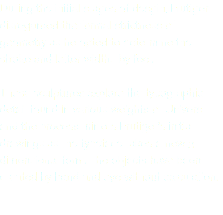 During the initial stages of desgin, Frutiger disregarded the formal strictness of geometry as he opted to determine the stroke and letter widths by feel. These sculptures explore the typographic detail found in various weights of Univers and the process mirrors Frutiger's initial drawings as the typeface takes a new 3 dimensional form. The objects have been created by hand and eye without calculation.