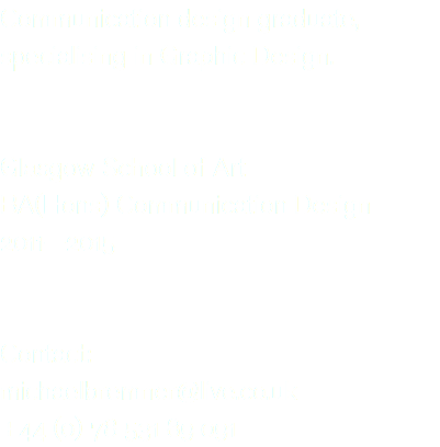 Communication design graduate, specialising in Graphic Design. Glasgow School of Art BA(Hons) Communication Design 2011—2015 Contact: michaelbremner@live.co.uk +44 (0) 78 531 89 091